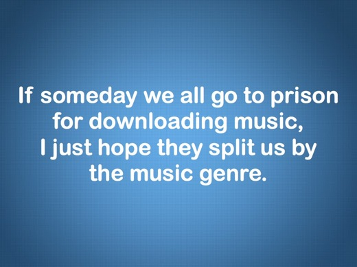If someday we all go to prison for downloading music, I just hope they'll split us by the music genre.